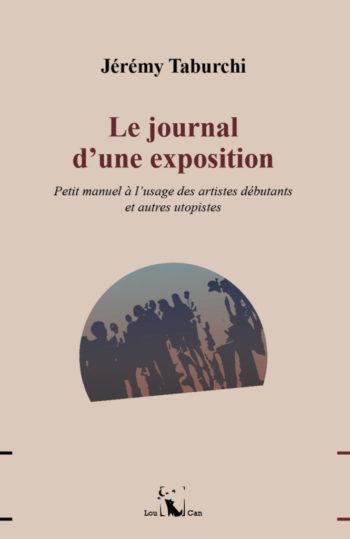 Le Journal d'une exposition, petit manuel à l'usage des artistes débutants et autres utopistes